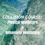 Collision Course: Physical Healthcare & Behavioral Healthcare